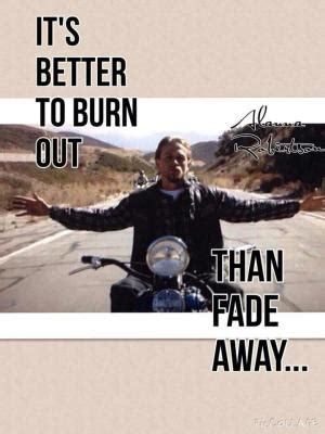 it s better to burn out than to fade away it s better to walk away than to tolerate nonsense