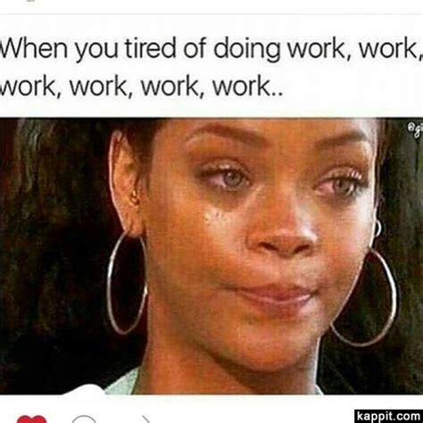 Work Work Work Meme - when your tired of doing work work work work work work
