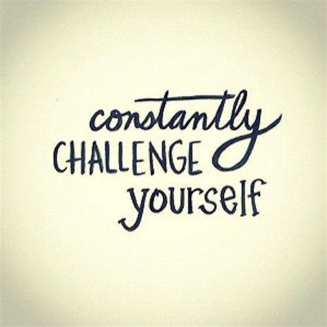 how to challenge yourself constantly challenge yourself picture quotes