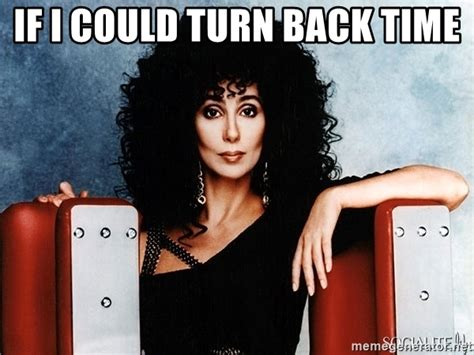 If I Could Turn Back Time by If I Could Turn Back Time Cher Meme Generator