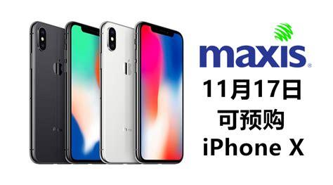 maxis终于宣布预购iphone x消息 11月17日凌晨12 01am开始