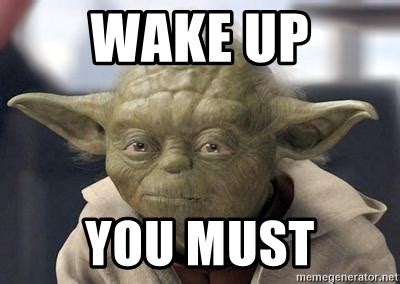 Wake Up Meme - wake up you must master yoda meme generator