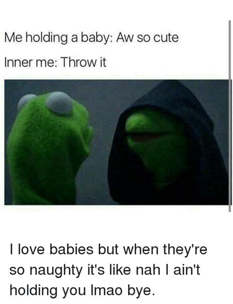 Me To Me Memes - me holding a baby aw so cute inner me throw it i love babies but when they re so naughty it s