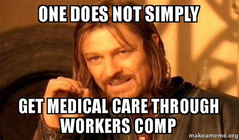 Workers Comp Meme - one does not simply get medical care through workers comp