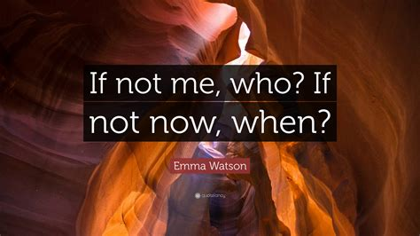 Emma Watson Quote If Not Now When | if not me who if not now when quote not free download best