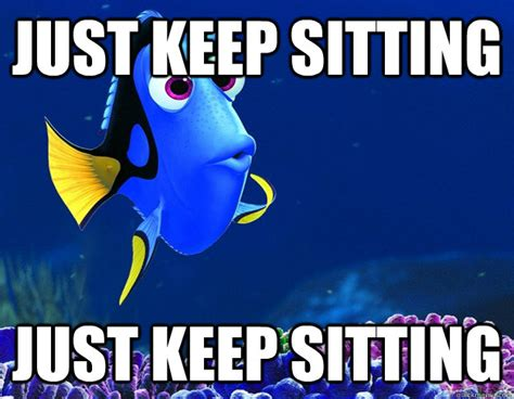 Just Keep Swimming Meme - just keep sitting just keep sitting misc quickmeme