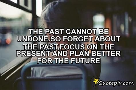 Focus On The Future Not The Past Essay by The Past Cannot Be Undone So Forget About The Past Focus On The Present And Plan Better For