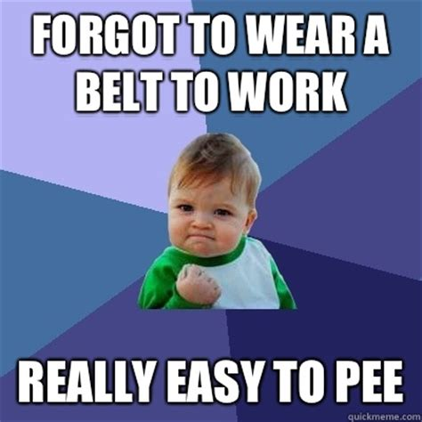 Belt Meme - forgot to wear a belt to work really easy to pee success