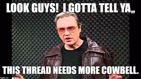 More Cowbell Meme - threads imgflip