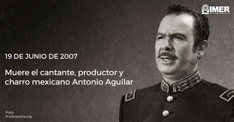 cantante muere en mexico junio 2016 19 junio 2007 muere antonio aguilar imer