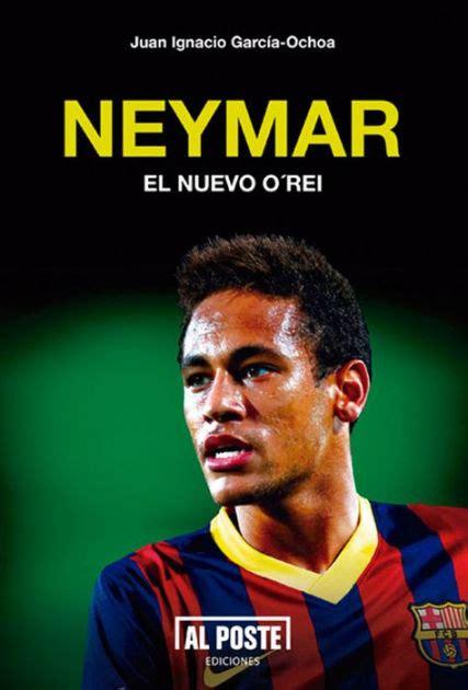 neymar biography book neymar el nuevo o rei by juan ignacio garc 237 a ochoa nook