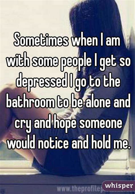 Why Am I Going To The Bathroom So Much by Sometimes When I Am With Some I Get So Depressed I
