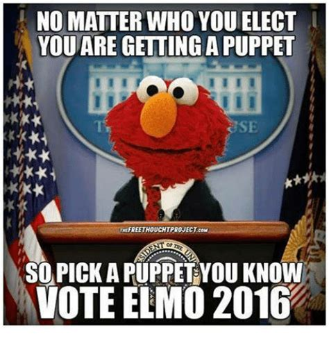 Elmo Memes - no matter who you elect you are getting apuppet se the freethouchtprojectcom sopickaruppet you
