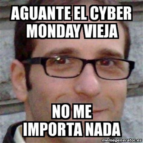 Cyber Monday Meme - meme personalizado aguante el cyber monday vieja no me