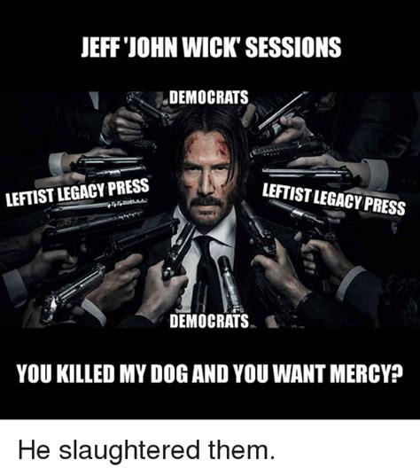 John Wick Memes - jeff john wick sessions democrats leftistlegacy press leftist legacy press democrats you killed