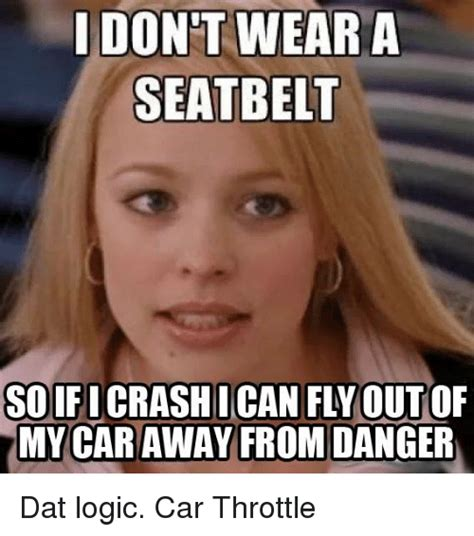 Belt Meme - i don t wear a seatbelt so ifi i can fly out my car away