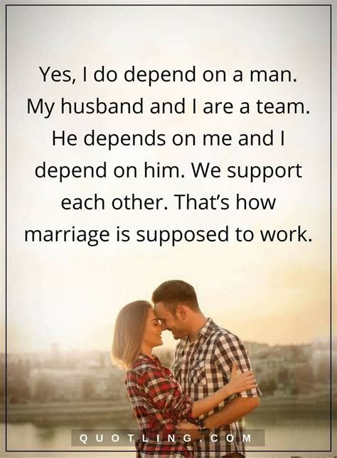 marriage quotes Yes, I do depend on a man. My husband and