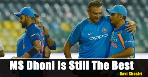 is one still the best ms dhoni is still the best in business says ravi shastri