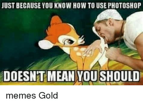 Gold Memes - just because you know how to use photoshop doesnt mean