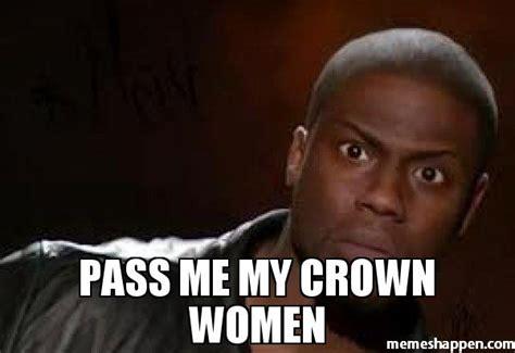 Crown Meme - pass me my crown women meme kevin hart the hell 51971
