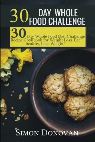 the 30 day whole food weight loss challenge 30 day whole food three whole recipes cooked in less than 30 minutes every day 30 day weight loss foods cookbook whole food recipes volume 1 books 30 day whole food challenge 30 day whole food diet