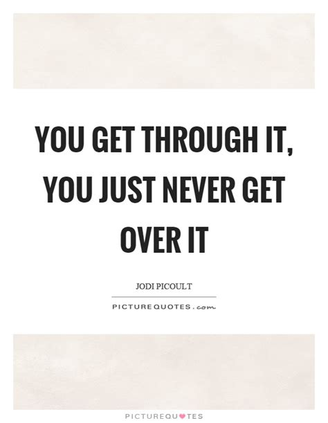 You Don T Get Over It You Just Get Through It Quote - get over it quotes sayings get over it picture quotes