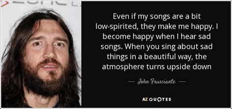 Make Me Happy Hear My Grand Sing by Frusciante Quote Even If My Songs Are A Bit Low
