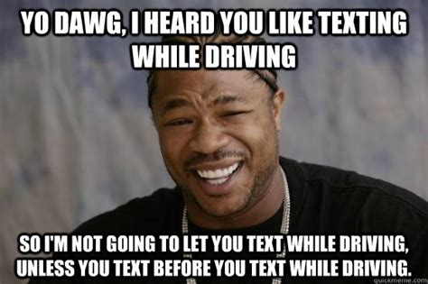 Text Driving Meme - yo dawg i heard you like texting while driving so i m not