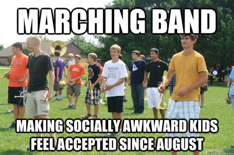Funny Marching Band Memes - marching band making socially awkward kids feel accepted