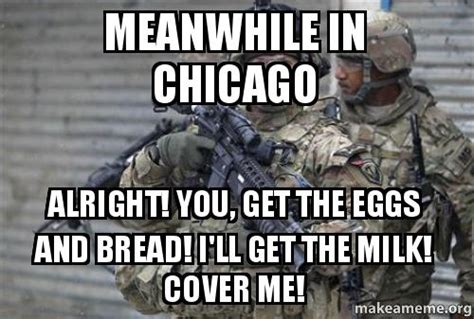 Cover Me Meme - meanwhile in chicago alright you get the eggs and bread