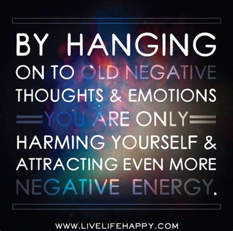 negative energy quotes by hanging on to old negative thoughts and emotions you ar