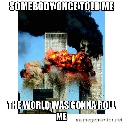 Somebody Once Told Me Meme - somebody once told me the world was gonna roll me 9 11