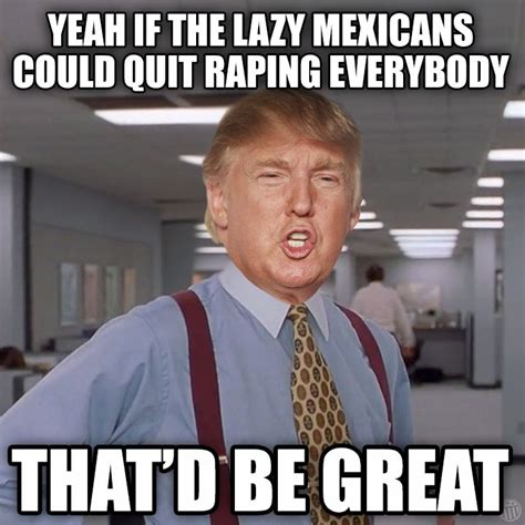 Lazy Mexican Meme - yeah if the lazy mexicans could quit raping everybody