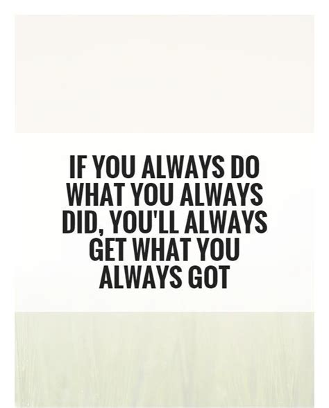 What Did You Will You by If You Always Do What You Always Did You Ll Always Get