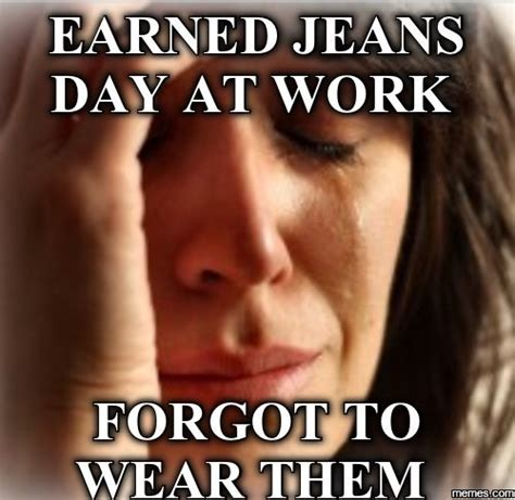 Jeans Meme - earned jeans day at work memes com