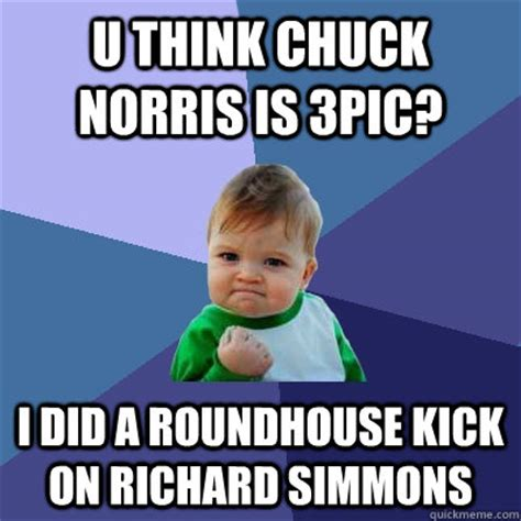 Richard Simmons Memes - u think chuck norris is 3pic i did a roundhouse kick on