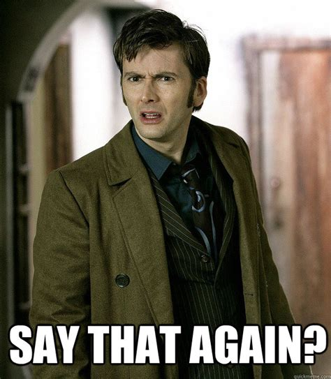 Say What Again Meme - say that again doctor who quickmeme