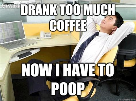 Coffee Poop Meme - drank too much coffee now i have to poop office thoughts
