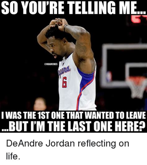 Deandre Jordan Meme - so you re telling me iwas the 1st one that wanted to leave