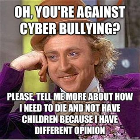 oh you re against cyber bullying please tell me more