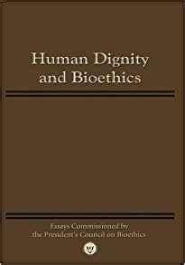 Upholding Human Dignity Essay by Human Dignity And Bioethics Essays Commissioned By The President S Council On Bioethics