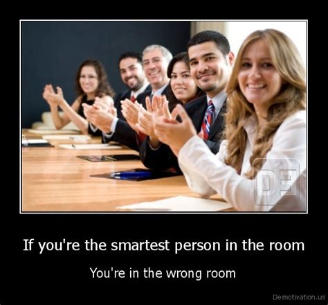 the smartest in the room if you re the smartest person in the room follow me here