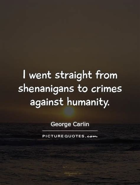 quotes about humanity i went from shenanigans to crimes against