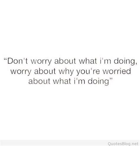 don t worry about the don t worry about what i m doing quote