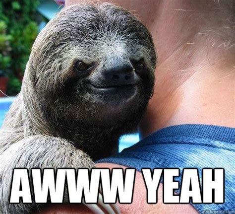 Awww Yeah Meme - awww yeah suspiciously evil sloth quickmeme