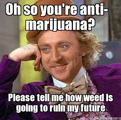Marijuana Memes - meme creator oh so you re anti marijuana please tell