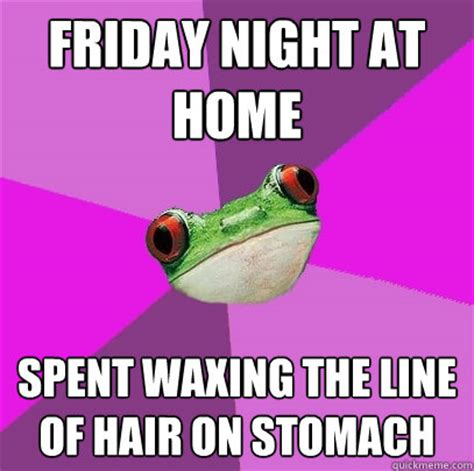 Friday Night Meme - friday night at home spent waxing the line of hair on