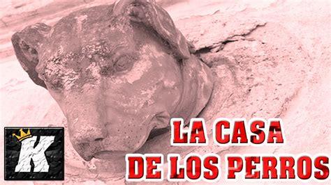 la casa de los 8435010244 la casa de los perros en guadalajara leyenda mexicana youtube