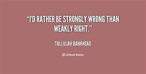 Rather Be Strongly Wrong Than Weakly Right Tallulah Bankhead » Home Design 2017