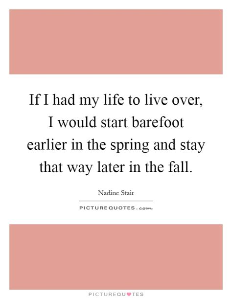 if i had my life to live over feelgooder if i had my life to live over i would start barefoot